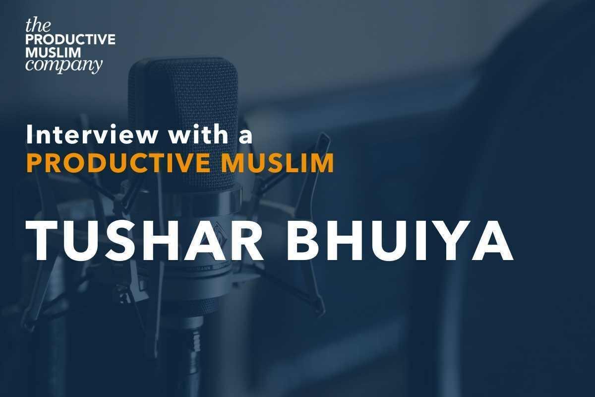 Interview with a Productive Muslim: Tushar Bhuiya | ProductiveMuslim