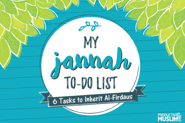 Your Jannah To-Do List: 6 Tasks to Inherit Al-Firdaus (The Highest Paradise) | ProductiveMuslim