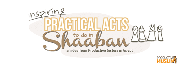 Ideas for Practical Acts to do in Shaaban! | ProductiveMuslim