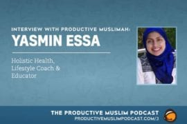 Interview with Productive Muslimah: Yasmin Essa (Holistic Health, Lifestyle Coach & Educator)