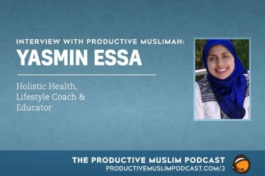Interview with Productive Muslimah: Yasmin Essa (Holistic Health, Lifestyle Coach & Educator) | ProductiveMuslim