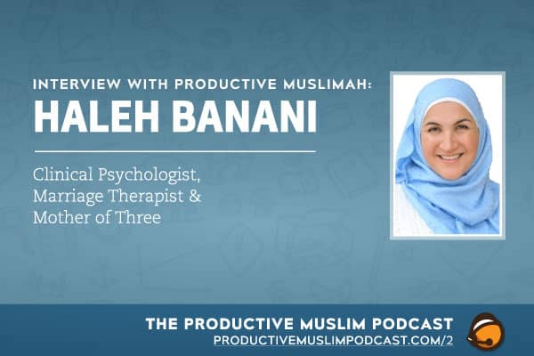 Interview with Productive Muslimah: Haleh Banani (Clinical Psychologist, Marriage Therapist & Mother of 3) | ProductiveMuslim