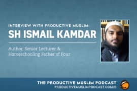 Interview with Productive Muslim: Sh Ismail Kamdar (Author, Senior Lecturer & Homeschooling Father of 4)