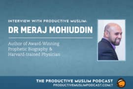Interview with Productive Muslim: Dr Meraj Mohiuddin (Author of Award Winning Prophetic Biography & Harvard-trained Physician)
