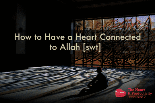 How to Have a Heart Connected to Allah [swt] | ProductiveMuslim