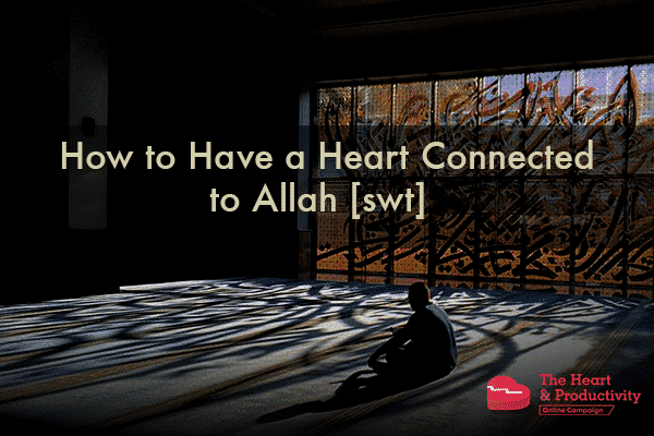 "How to Have a Heart Connected to Allah <img title=""subḥānahu wa ta'āla (glorified and exalted be He)"" alt=""subḥānahu wa ta'āla (glorified and exalted be He)"" class=""islamic_graphic"" src=""https://productivemuslim.com/wp-content/plugins/islamic-graphics/img/black/png/swt.png"" width=""25px"" height=""25px"" srcset=""https://productivemuslim.com/wp-content/plugins/islamic-graphics/img/black/svg/swt.svg""> 